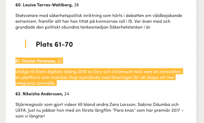 "Ossian Veronese on the List of Top 100 Newcomers 2016 For the 15th year in a row Shortcut appoint the past year's newcomers. On the list of 100 people under the age of 40 years, we find people who aspire to make Sweden a better place. These people stand out to make peoples lives better. On this years list Storisell is happy to announce that co-founder and newly crowned Digital Talent 2016, Ossian Veronese, made the list. We are proud and happy to see Ossians development and the amount of hearth he puts into his ideas. Motivation Ossian Veronese: ""Was named digital talent in 2016 by Evry and Universum, thanks to his innovative idea: a platform that matches refugees and newcomers together with community activities in order to create a more inclusive society."" Read the full Swedish article here: http://shortcut.se/artiklar/hela-listan-2016-ars-uppstickare/ About Ossian Veronese Ossian Veronese is co-founder at Storisell. He is also recognized as one of Sweden's top digital talents. In august 2016 Ossian Veronese was crowned Digital Talent 2016 by Universum and Evry at Talent Excellence Summit & Awards hosted in Stockholm. An accomplishment among many others, such as Adobe Creative Jam winner 2014, on the List of Top 100 Newcomers 2016, and Erasmus for Young Entrepreneurs alumni. Ossian Veronese has a remarkable talent when it comes to understanding conceptual design, the digital process and visual storytelling. In 2014, Ossian Veronese attended The School of Art and Design at Middlesex University in London. With new inspiration, he decided to take his talents back to Sweden and Kalmar where he started working as a Digital Art Director. Not shabby, being his first employment out of college. During the summer 2016 Ossian Veronese was invited by the European Commission to attend Erasmus for Young Entrepreneurs for a two month mentorship with virtual-reality company, Matsuko – based in France and Slovakia. Ossian gives a fresh take on digital storytelling and makes sure to bring a proactive hands-on impact on new projects. Make sure your company gets Ossians skills in your next digital project before (well, let's be honest) your competition does."
